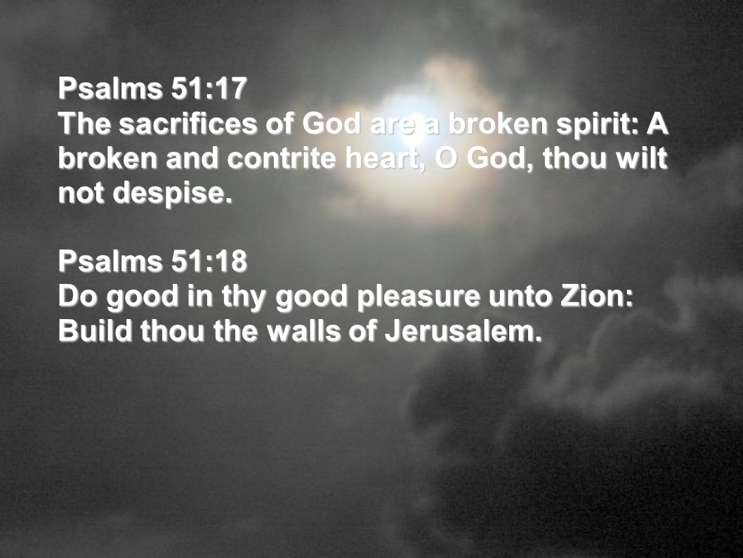 Psalms 51:17 The sacrifices of God are a broken spirit: A broken and contrite heart, O God, thou wilt not despise.
