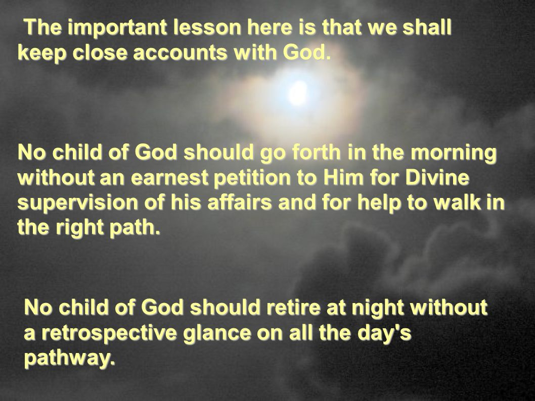 The important lesson here is that we shall keep close accounts with God.