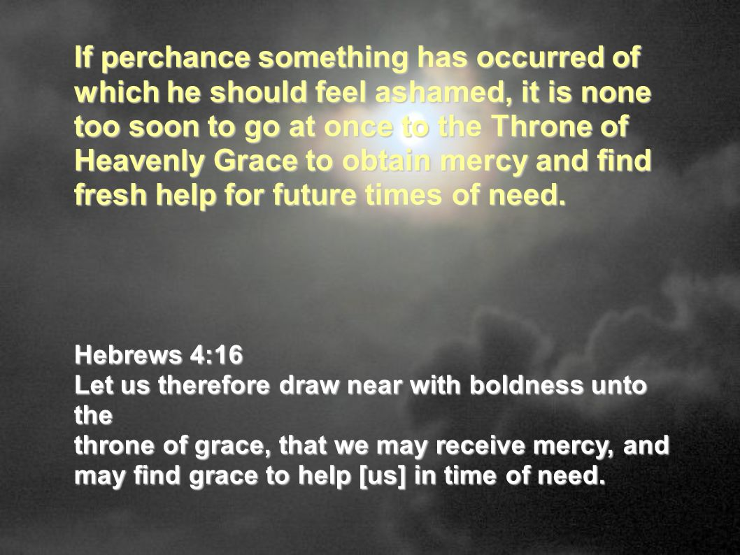 If perchance something has occurred of which he should feel ashamed, it is none too soon to go at once to the Throne of Heavenly Grace to obtain mercy and find fresh help for future times of need.