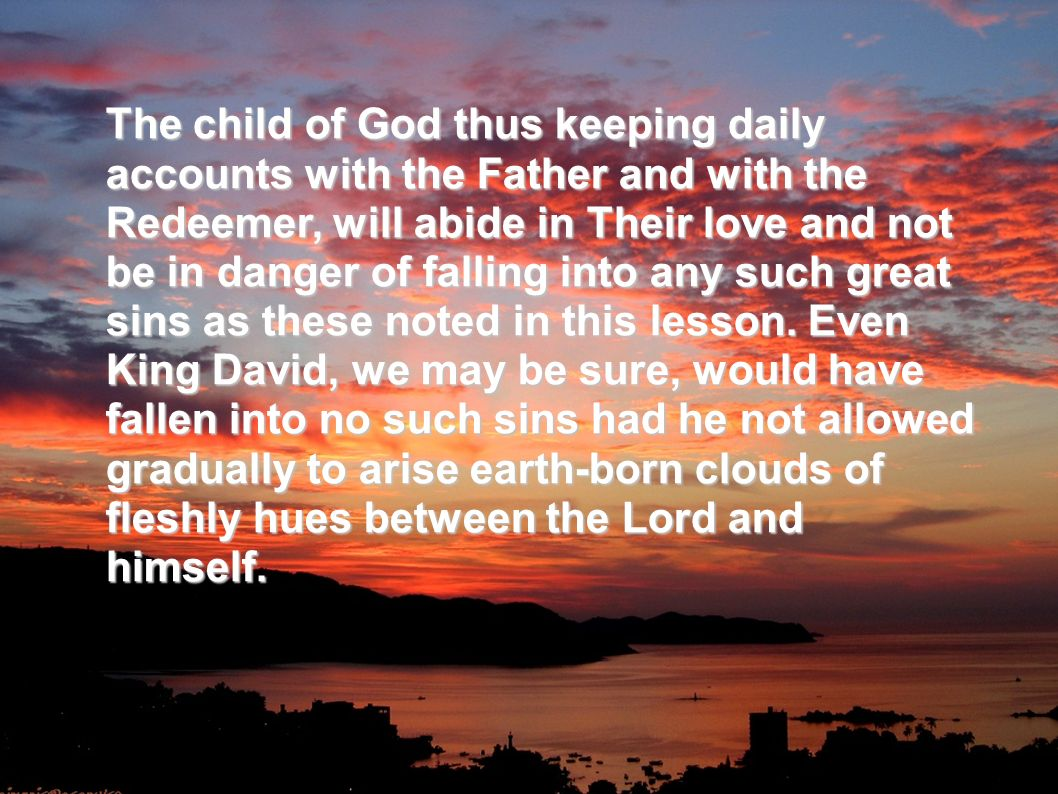 The child of God thus keeping daily accounts with the Father and with the Redeemer, will abide in Their love and not be in danger of falling into any such great sins as these noted in this lesson.