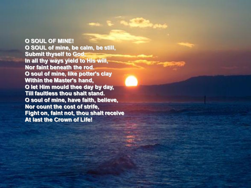 O SOUL OF MINE! O SOUL of mine, be calm, be still, Submit thyself to God, In all thy ways yield to His will,