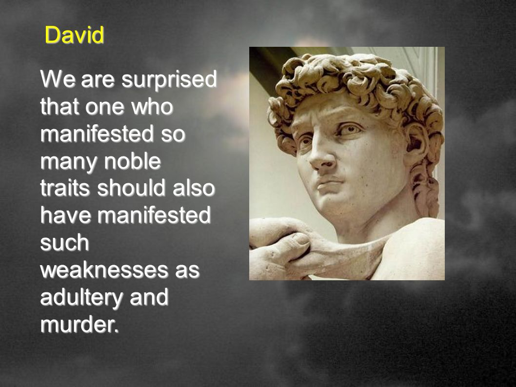 David We are surprised that one who manifested so many noble traits should also have manifested such weaknesses as adultery and murder.