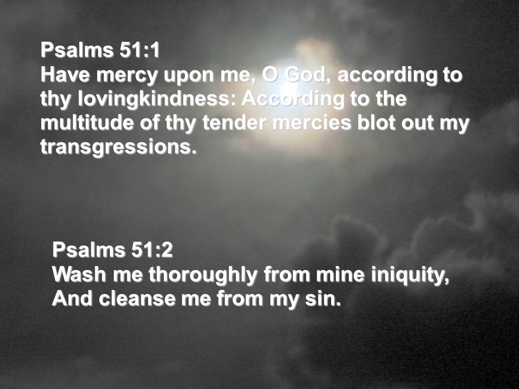 Psalms 51:1 Have mercy upon me, O God, according to thy lovingkindness: According to the multitude of thy tender mercies blot out my transgressions.