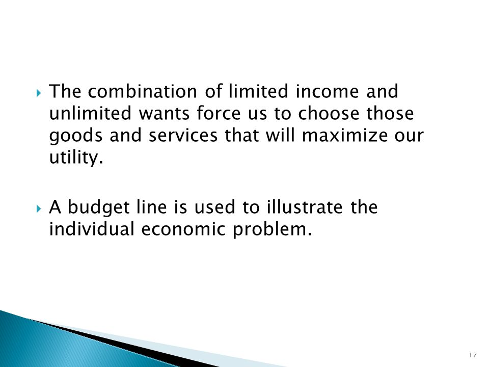 The combination of limited income and unlimited wants force us to choose those goods and services that will maximize our utility.