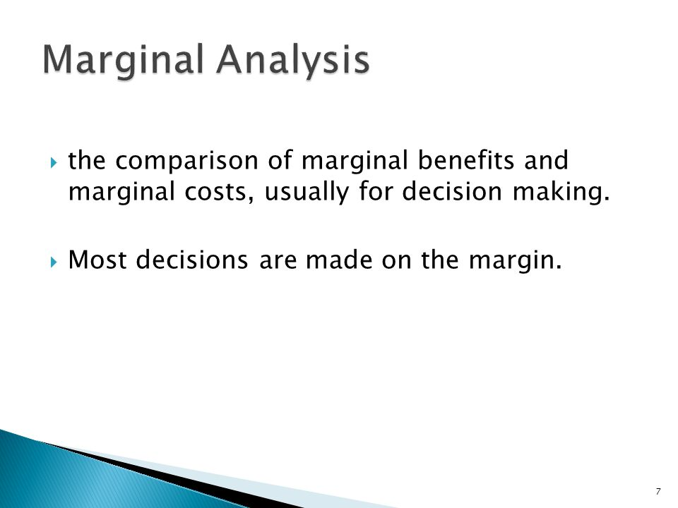 Marginal Analysis the comparison of marginal benefits and marginal costs, usually for decision making.