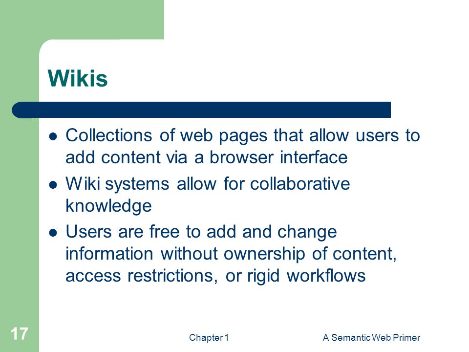 Wikis Collections of web pages that allow users to add content via a browser interface. Wiki systems allow for collaborative knowledge.