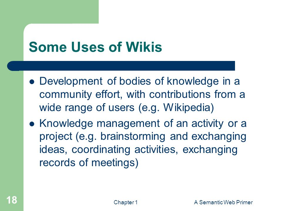 Some Uses of Wikis Development of bodies of knowledge in a community effort, with contributions from a wide range of users (e.g. Wikipedia)