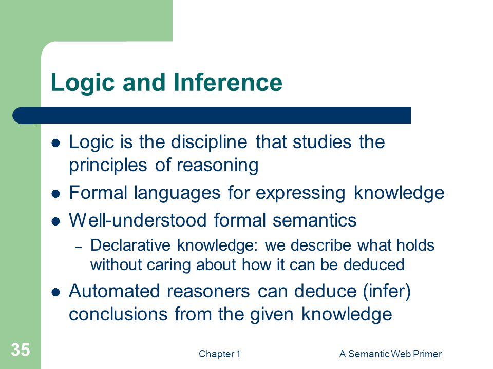 Logic and Inference Logic is the discipline that studies the principles of reasoning. Formal languages for expressing knowledge.