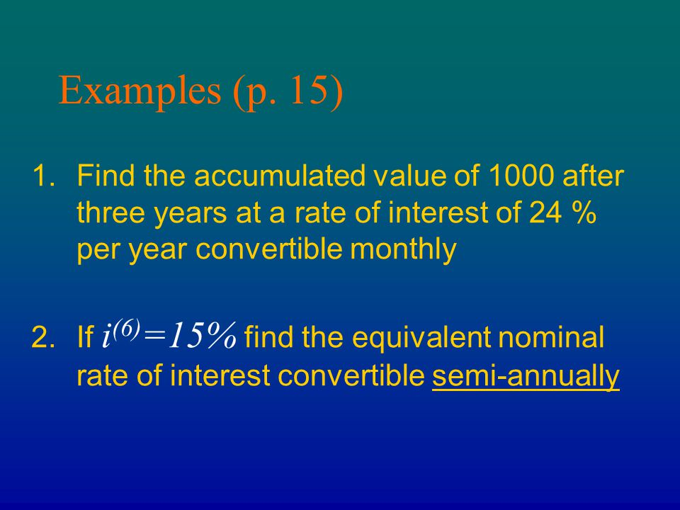 Examples (p. 15) Find the accumulated value of 1000 after three years at a rate of interest of 24 % per year convertible monthly.