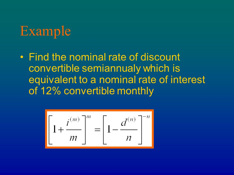 Example Find the nominal rate of discount convertible semiannualy which is equivalent to a nominal rate of interest of 12% convertible monthly.