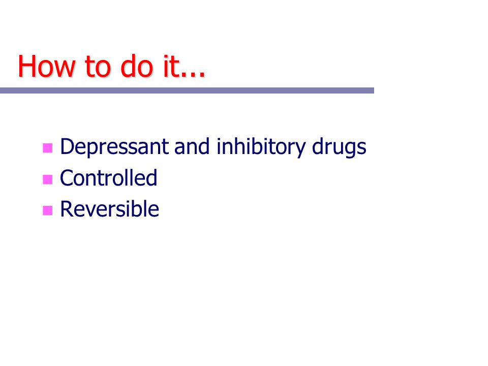 How to do it... Depressant and inhibitory drugs Controlled Reversible