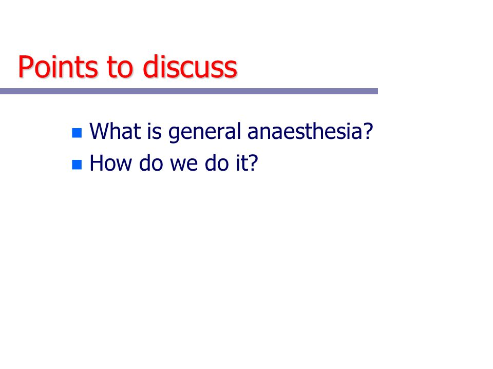 Points to discuss What is general anaesthesia How do we do it