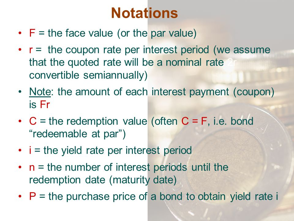 Notations F = the face value (or the par value)