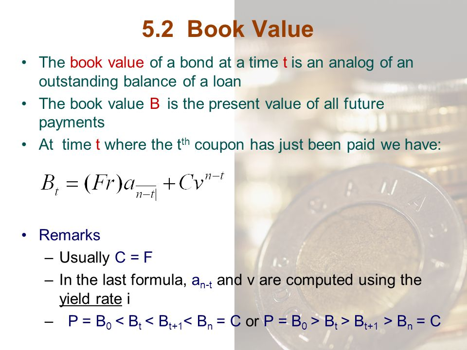 5.2 Book Value The book value of a bond at a time t is an analog of an outstanding balance of a loan.