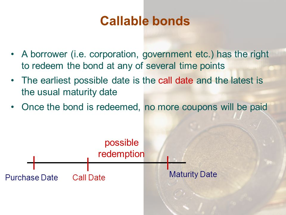 Callable bonds A borrower (i.e. corporation, government etc.) has the right to redeem the bond at any of several time points.
