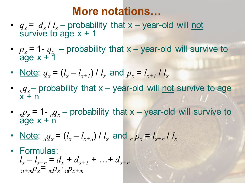 More notations… qx = dx / lx – probability that x – year-old will not survive to age x + 1.