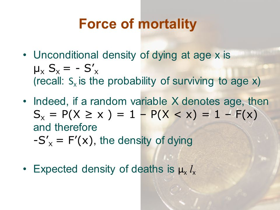 Force of mortality Unconditional density of dying at age x is μx Sx = - S'x (recall: Sx is the probability of surviving to age x)