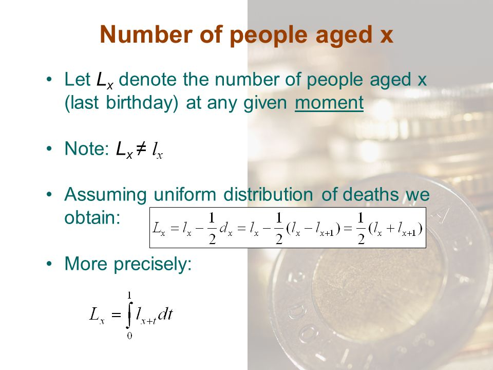 Number of people aged x Let Lx denote the number of people aged x (last birthday) at any given moment.
