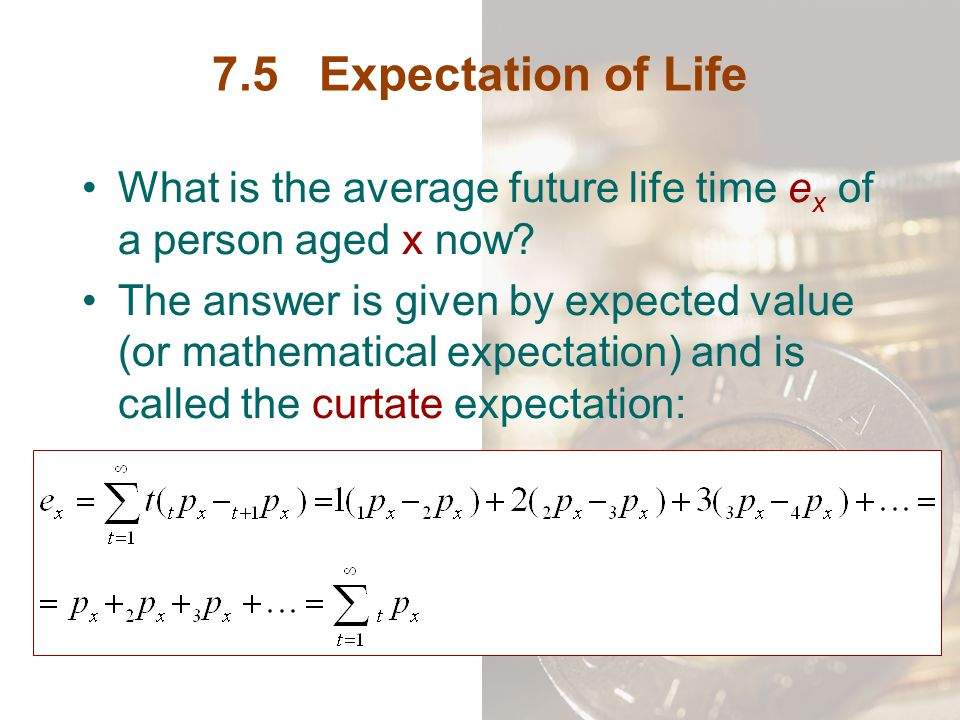 7.5 Expectation of Life What is the average future life time ex of a person aged x now