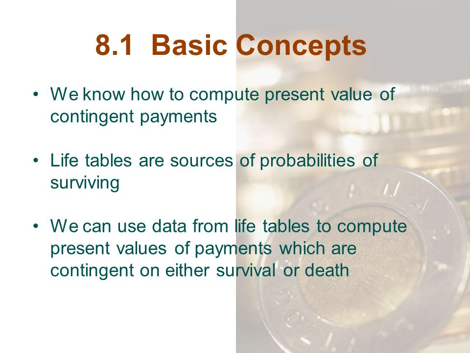 8.1 Basic Concepts We know how to compute present value of contingent payments. Life tables are sources of probabilities of surviving.