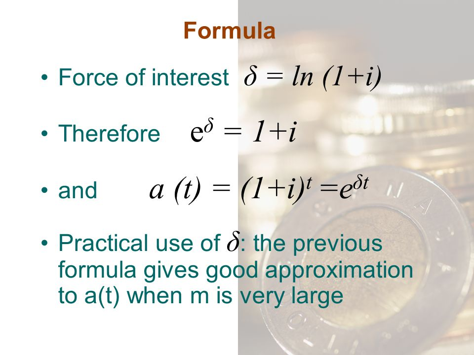 Formula Force of interest δ = ln (1+i) Therefore eδ = 1+i. and a (t) = (1+i)t =eδt.