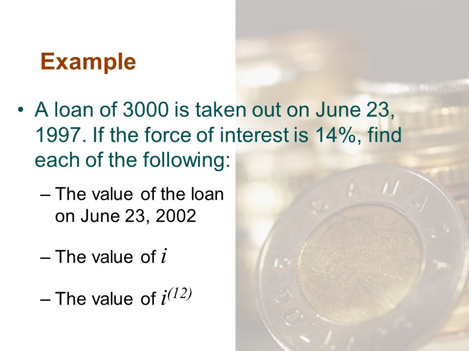 Example A loan of 3000 is taken out on June 23, 1997. If the force of interest is 14%, find each of the following: