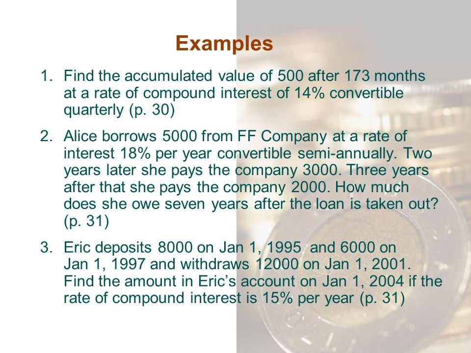 Examples Find the accumulated value of 500 after 173 months at a rate of compound interest of 14% convertible quarterly (p. 30)