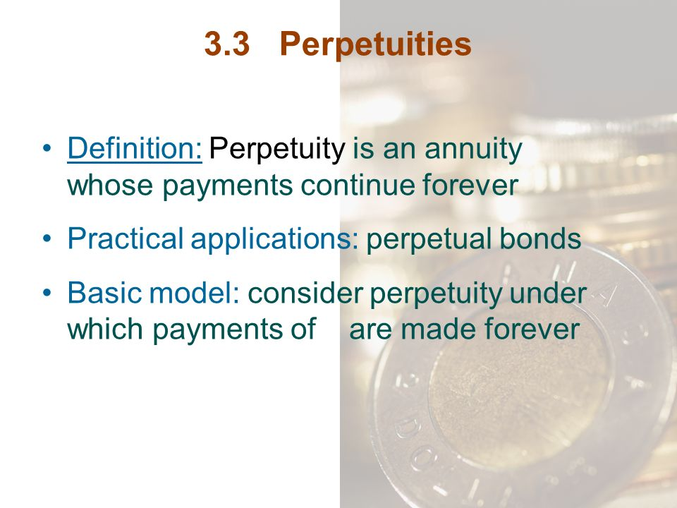 3.3 Perpetuities Definition: Perpetuity is an annuity whose payments continue forever. Practical applications: perpetual bonds.