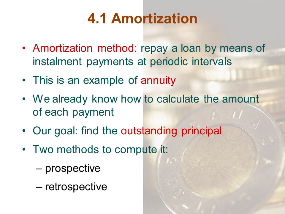 4.1 Amortization Amortization method: repay a loan by means of instalment payments at periodic intervals.
