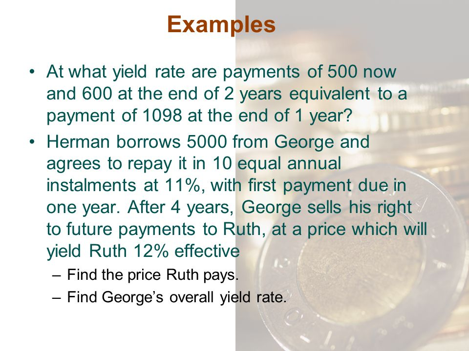 Examples At what yield rate are payments of 500 now and 600 at the end of 2 years equivalent to a payment of 1098 at the end of 1 year