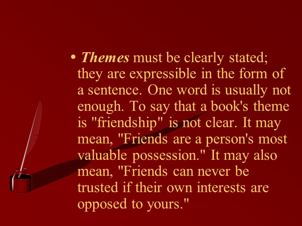  Themes must be clearly stated; they are expressible in the form of a sentence. One word is usually not enough. To say that a book s theme is friendship is not clear. It may mean, Friends are a person s most valuable possession. It may also mean, Friends can never be trusted if their own interests are opposed to yours.