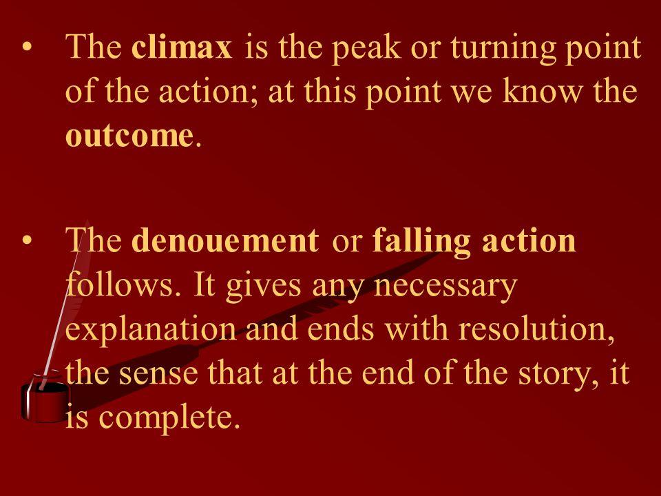 The climax is the peak or turning point of the action; at this point we know the outcome.
