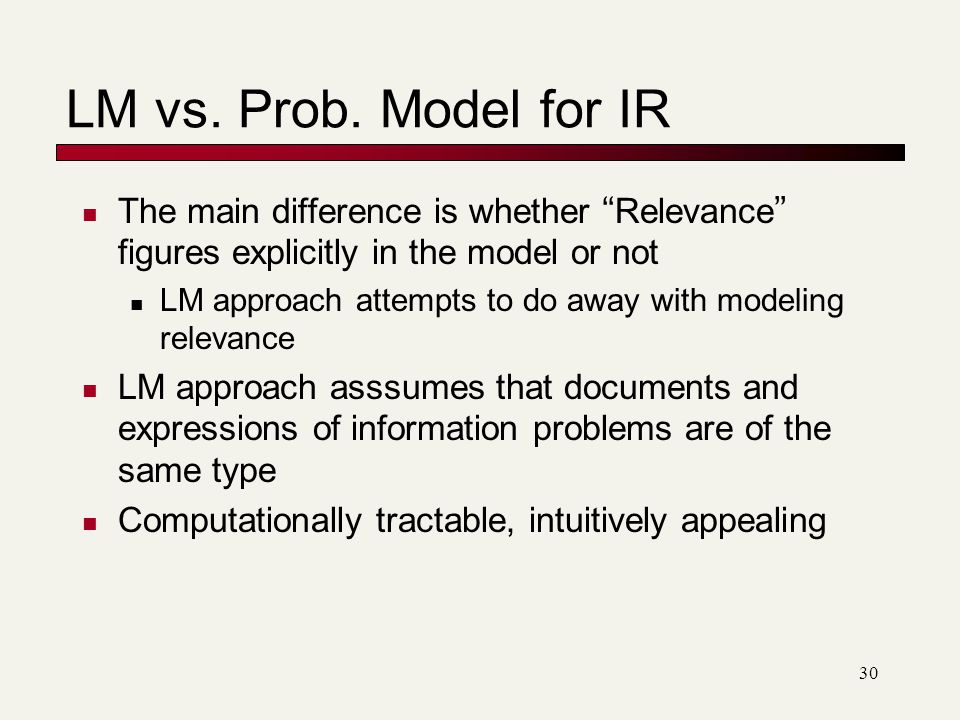 LM vs. Prob. Model for IR The main difference is whether Relevance figures explicitly in the model or not.