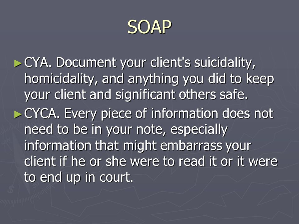 SOAP CYA. Document your client s suicidality, homicidality, and anything you did to keep your client and significant others safe.