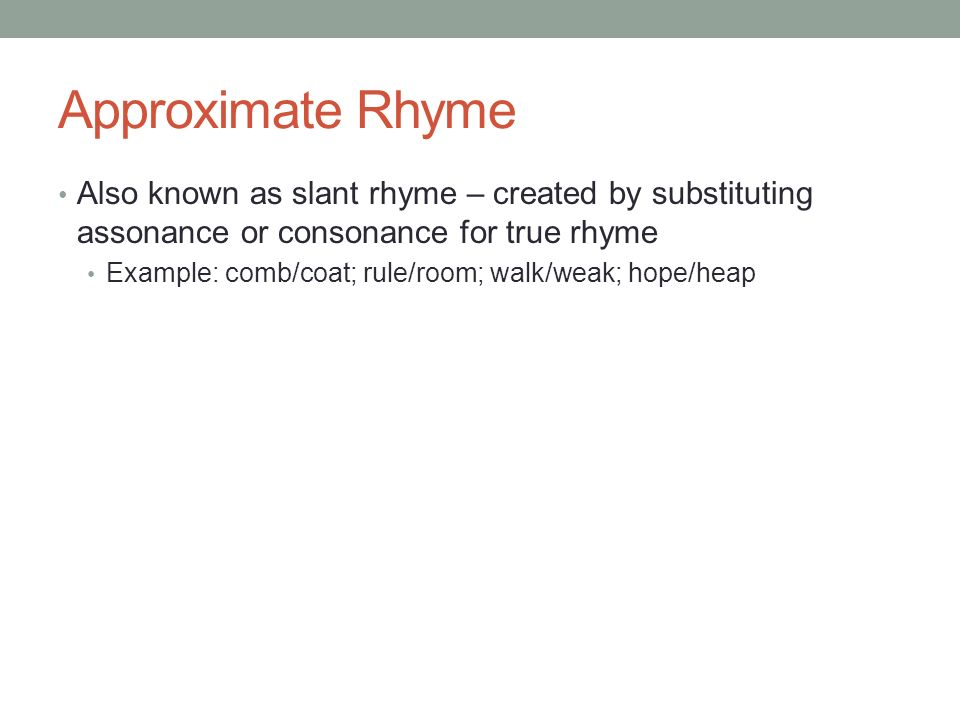 Approximate Rhyme Also known as slant rhyme – created by substituting assonance or consonance for true rhyme.