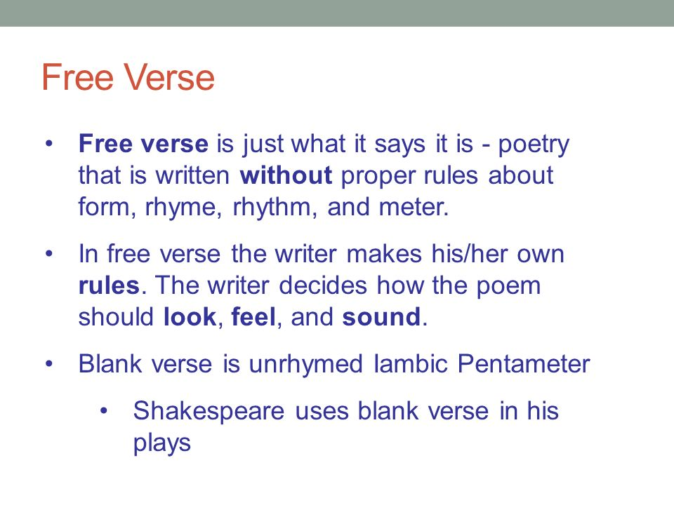 Free Verse Free verse is just what it says it is - poetry that is written without proper rules about form, rhyme, rhythm, and meter.