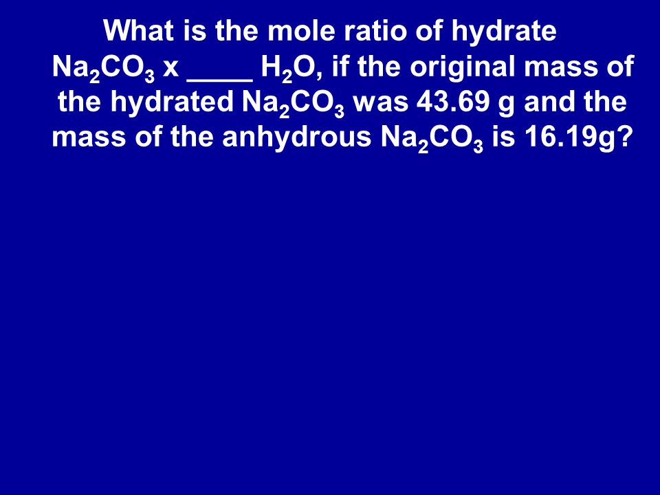 What is the mole ratio of hydrate Na2CO3 x ____ H2O, if the original mass of the hydrated Na2CO3 was 43.69 g and the mass of the anhydrous Na2CO3 is 16.19g