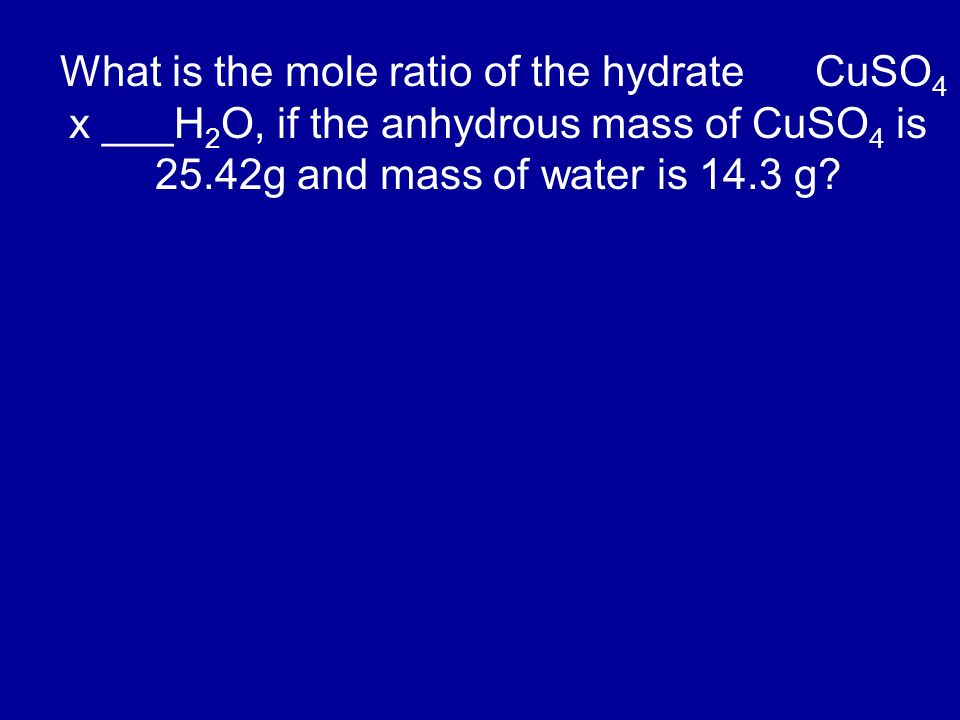 What is the mole ratio of the hydrate CuSO4 x ___H2O, if the anhydrous mass of CuSO4 is 25.42g and mass of water is 14.3 g