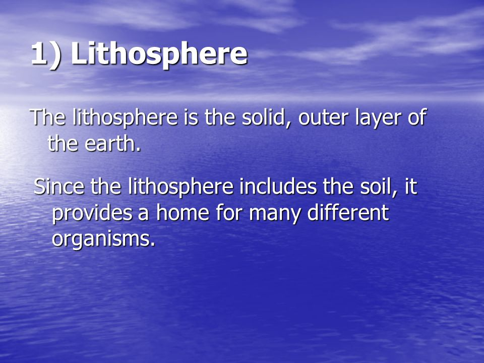 1) Lithosphere The lithosphere is the solid, outer layer of the earth.