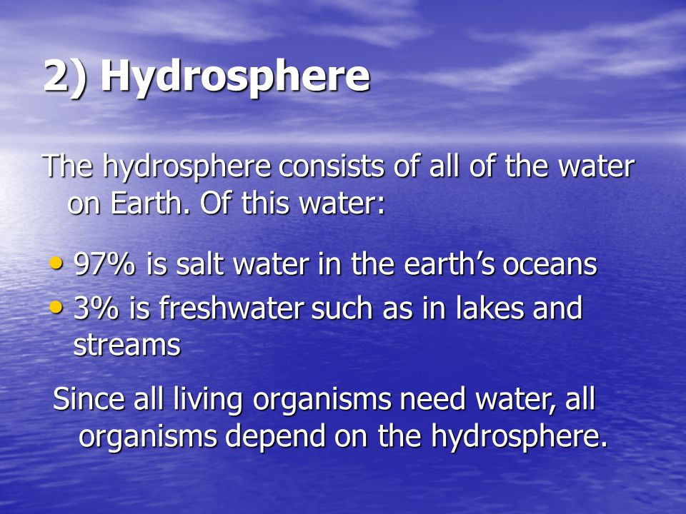 2) Hydrosphere The hydrosphere consists of all of the water on Earth. Of this water: 97% is salt water in the earth's oceans.