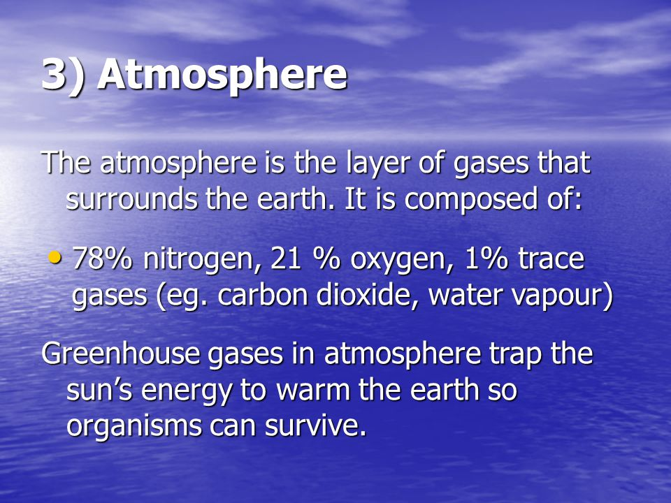 3) Atmosphere The atmosphere is the layer of gases that surrounds the earth. It is composed of: