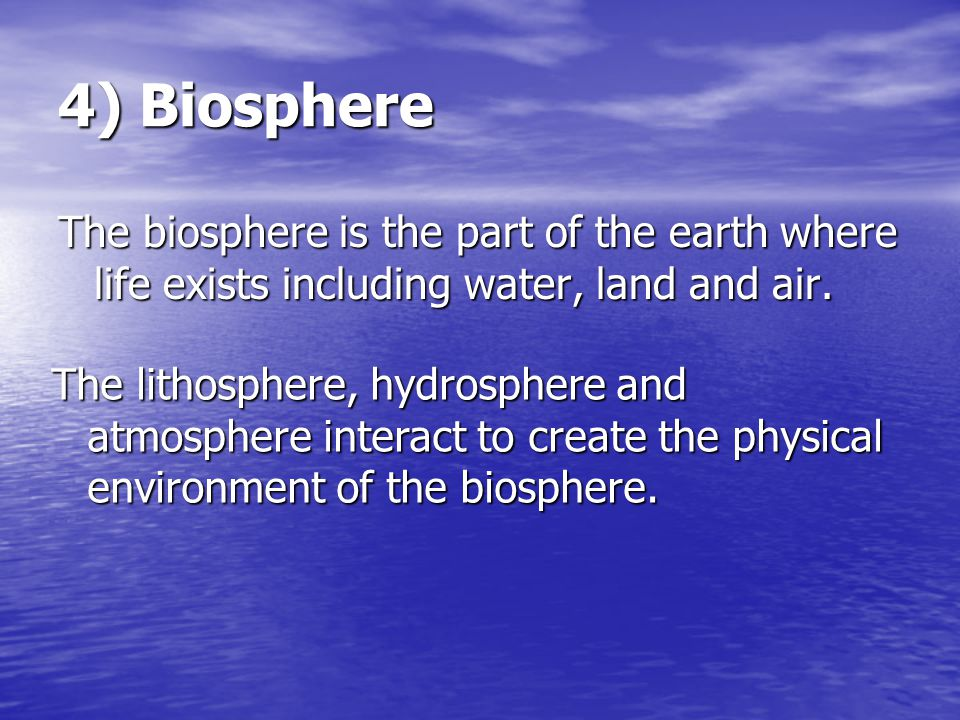 4) Biosphere The biosphere is the part of the earth where life exists including water, land and air.
