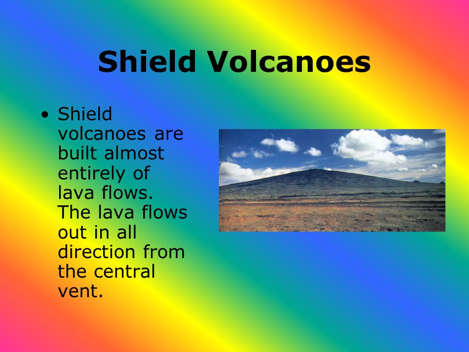 Shield Volcanoes Shield volcanoes are built almost entirely of lava flows.