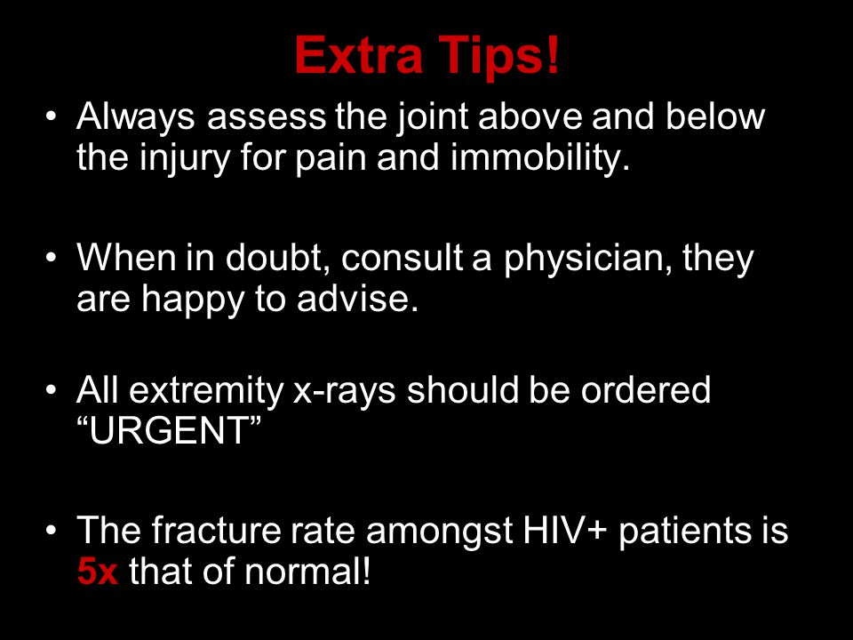 Extra Tips! Always assess the joint above and below the injury for pain and immobility.