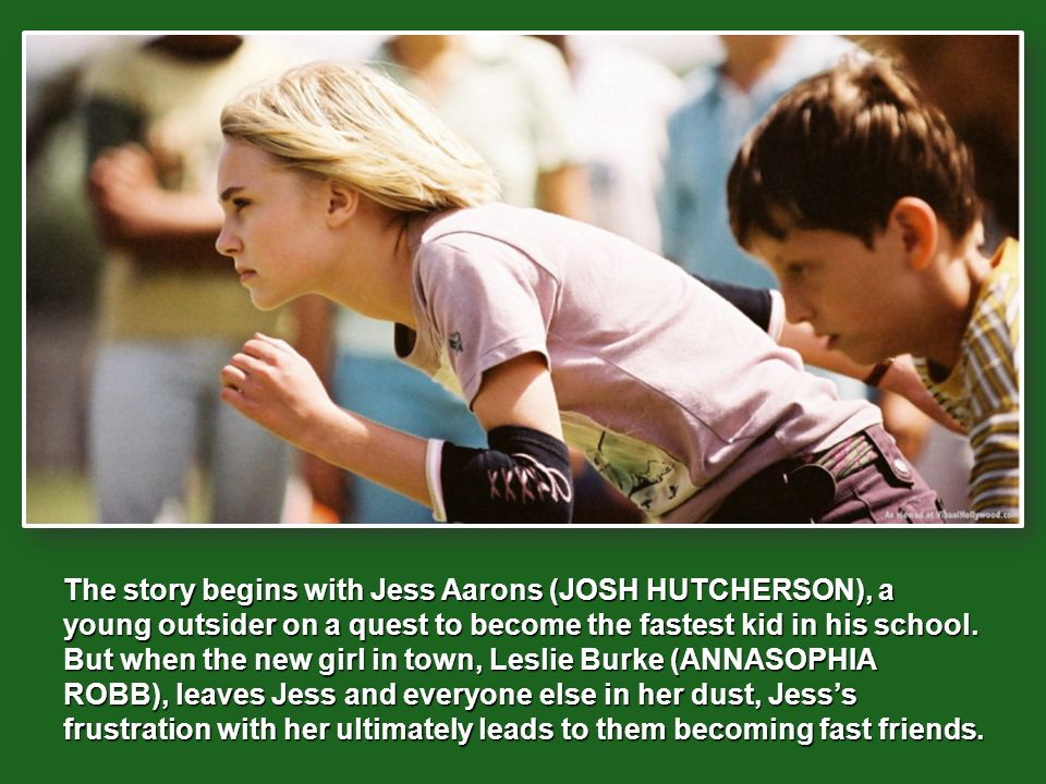 The story begins with Jess Aarons (JOSH HUTCHERSON), a young outsider on a quest to become the fastest kid in his school.