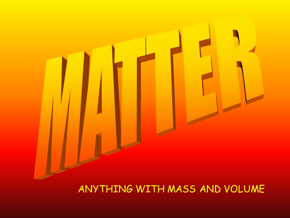 MATTER ANYTHING WITH MASS AND VOLUME