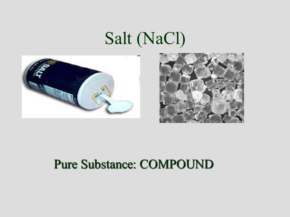 Salt (NaCl) Pure Substance: COMPOUND