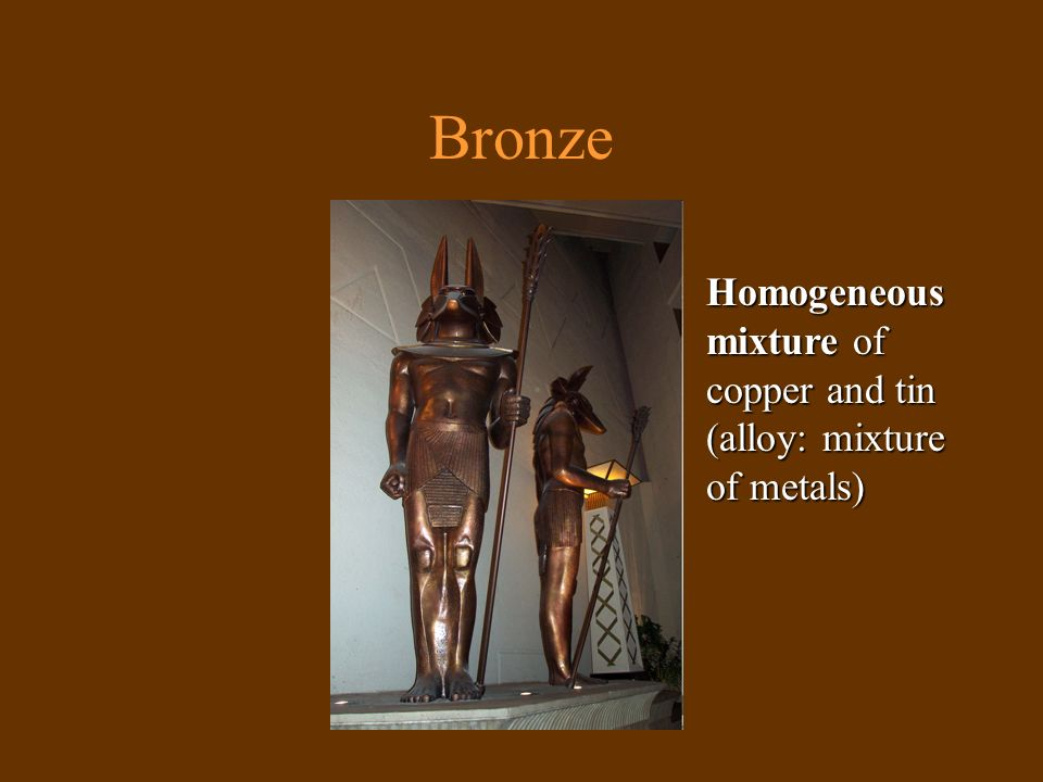 Bronze Homogeneous mixture of copper and tin (alloy: mixture of metals)