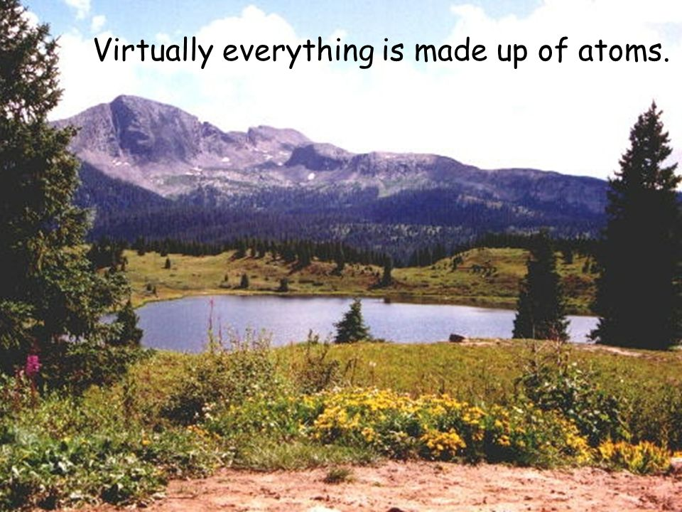 Virtually everything is made up of atoms.