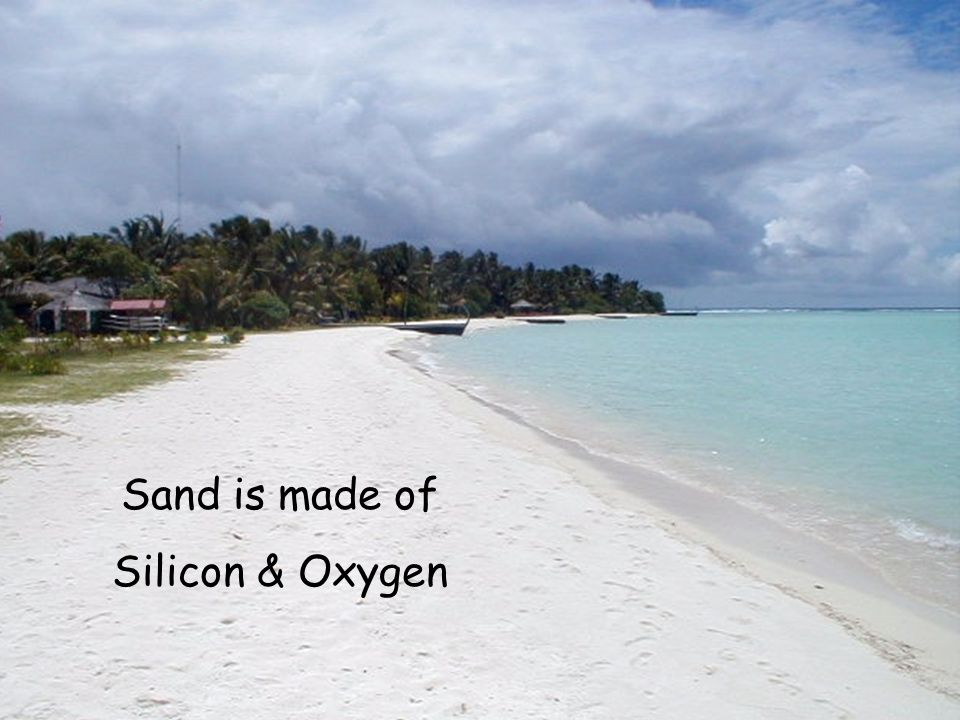 Sand is made of Silicon & Oxygen